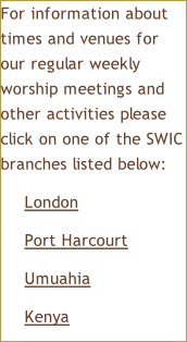 For information about times and venues for our regular weekly worship meetings and other activities please click on one of the SWIC branches listed below: London Port Harcourt Umuahia Kenya